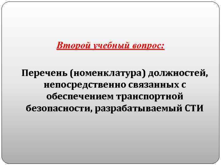 Второй учебный вопрос: Перечень (номенклатура) должностей, непосредственно связанных с обеспечением транспортной безопасности, разрабатываемый СТИ