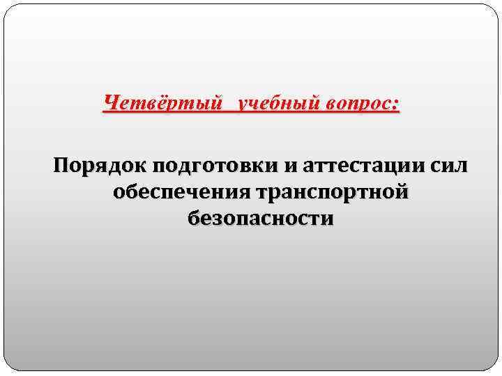 Четвёртый учебный вопрос: Порядок подготовки и аттестации сил обеспечения транспортной безопасности
