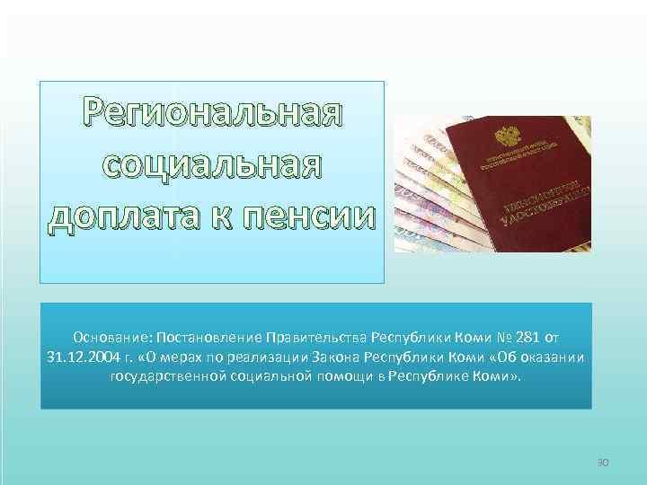 Региональная социальная доплата к пенсии Основание: Постановление Правительства Республики Коми № 281 от 31.