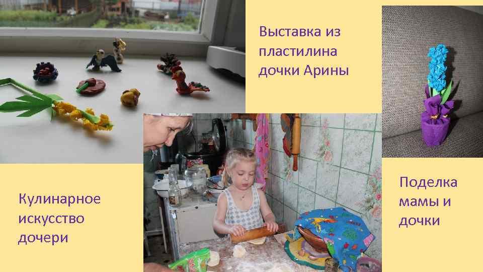 Выставка из пластилина дочки Арины Кулинарное искусство дочери Поделка мамы и дочки
