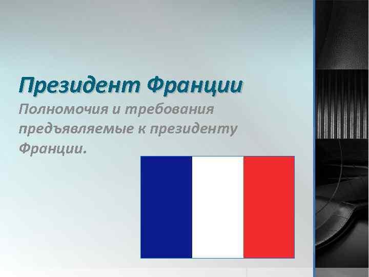 Президент Франции Полномочия и требования предъявляемые к президенту Франции.