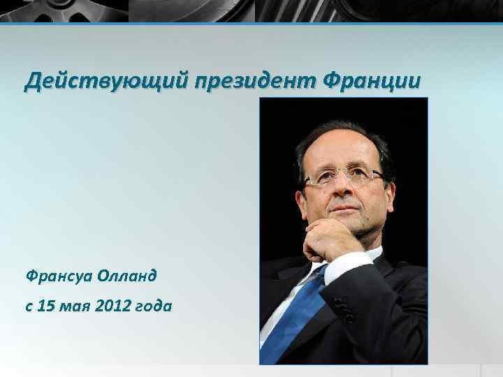 Действующий президент Франции Франсуа Олланд с 15 мая 2012 года