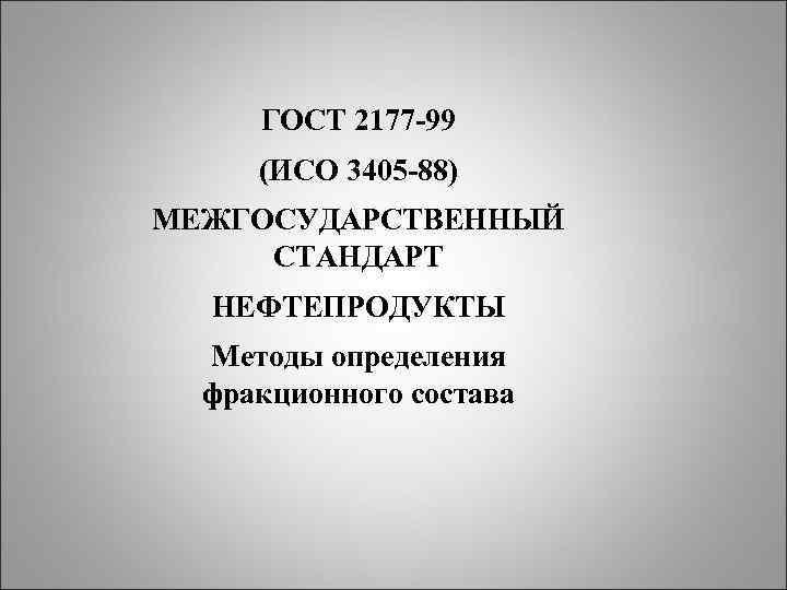 ГОСТ 2177 -99 (ИСО 3405 -88) МЕЖГОСУДАРСТВЕННЫЙ СТАНДАРТ НЕФТЕПРОДУКТЫ Методы определения фракционного состава