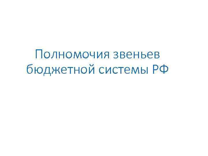Полномочия звеньев бюджетной системы РФ