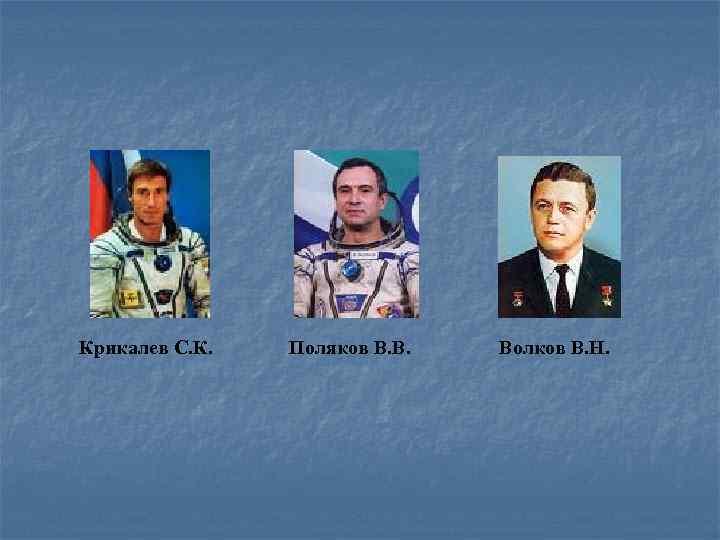 Крикалев С. К. Поляков В. В. Волков В. Н.