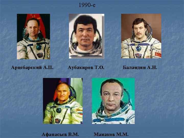 1990 -е Арцебарский А. П. Аубакиров Т. О. Афанасьев В. М. Баландин А. Н.