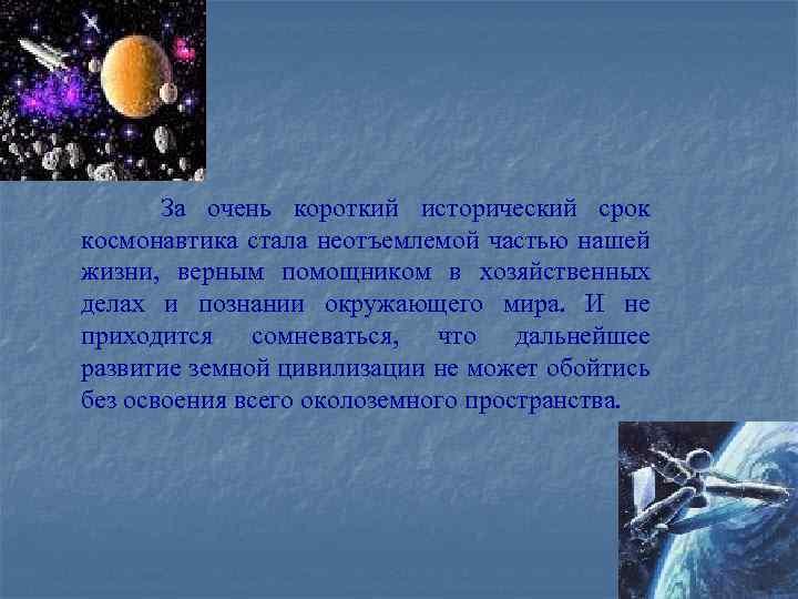 За очень короткий исторический срок космонавтика стала неотъемлемой частью нашей жизни, верным помощником в