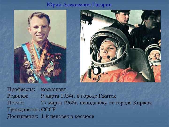 Юрий Алексеевич Гагарин Профессия: космонавт Родился: 9 марта 1934 г. в городе Гжатск Погиб: