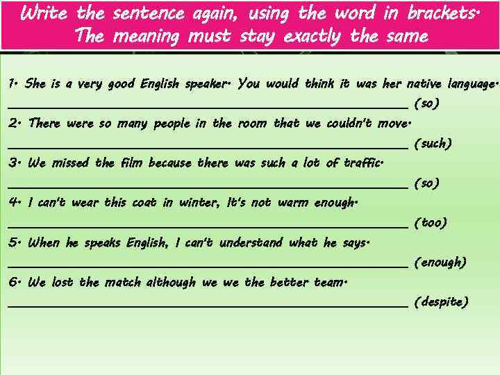 Write the sentence again, using the word in brackets. The meaning must stay exactly