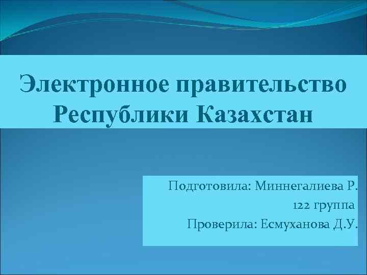 Электронное правительство Республики Казахстан Подготовила: Миннегалиева Р. 122 группа Проверила: Есмуханова Д. У.