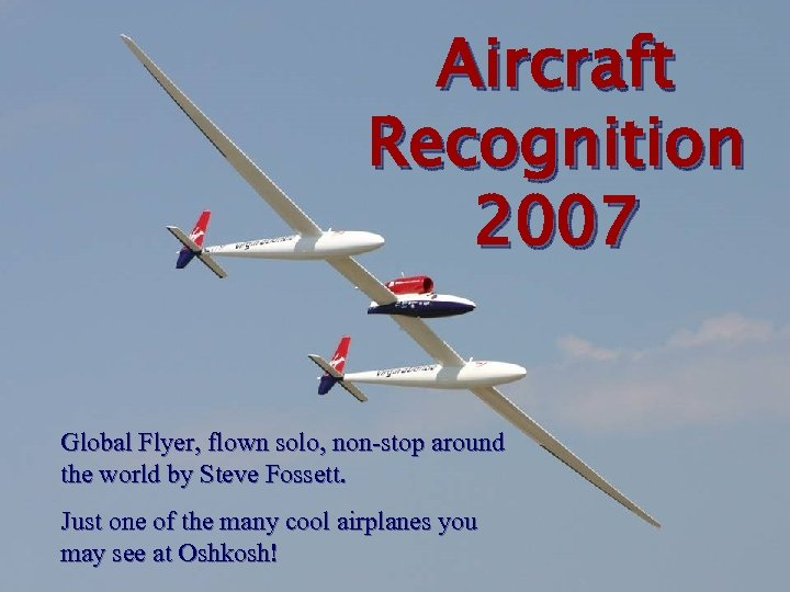Aircraft Recognition 2007 Global Flyer, flown solo, non-stop around the world by Steve Fossett.