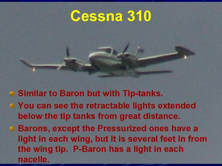 Cessna 310 Similar to Baron but with Tip-tanks. You can see the retractable lights