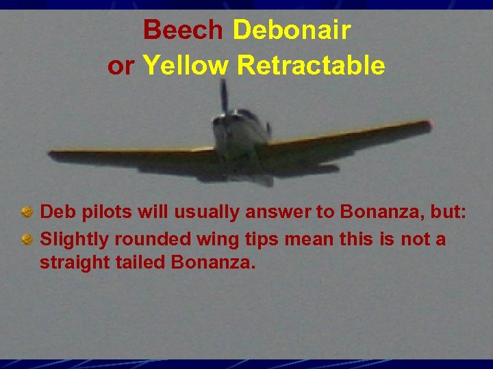 Beech Debonair or Yellow Retractable Deb pilots will usually answer to Bonanza, but: Slightly