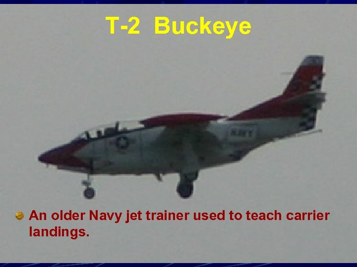 T-2 Buckeye An older Navy jet trainer used to teach carrier landings.