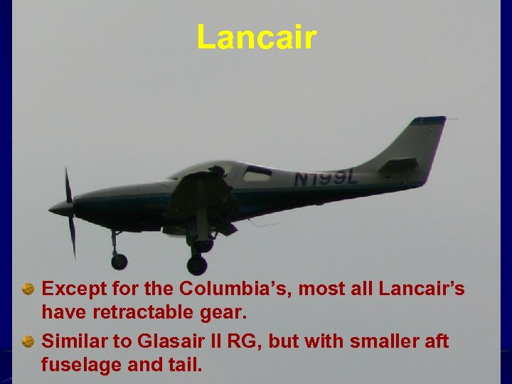 Lancair Except for the Columbia's, most all Lancair's have retractable gear. Similar to Glasair