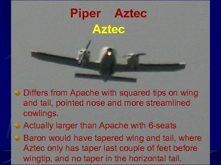 Piper Aztec Differs from Apache with squared tips on wing and tail, pointed nose