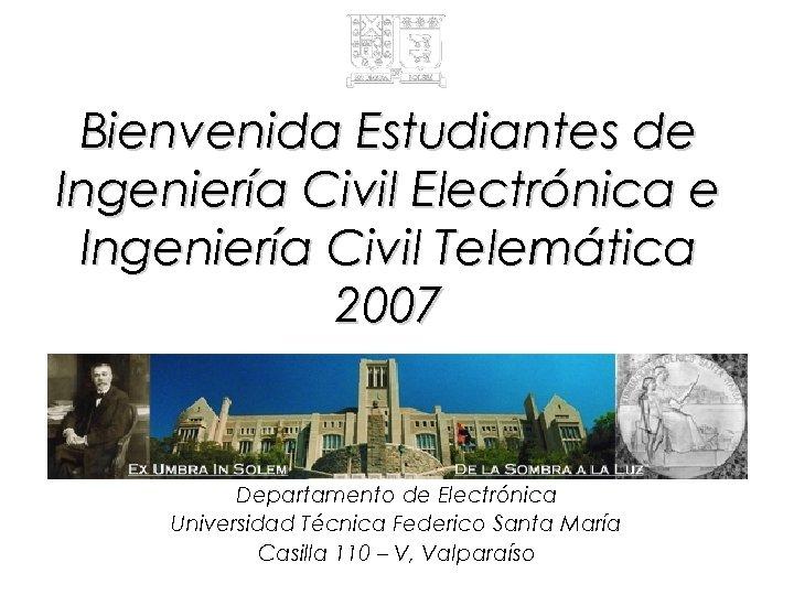 Bienvenida Estudiantes de Ingeniería Civil Electrónica e Ingeniería Civil Telemática 2007 Departamento de Electrónica