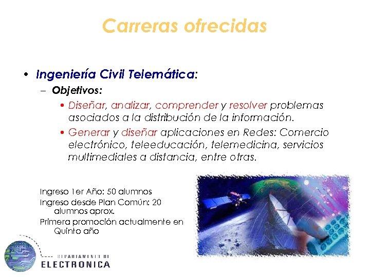 Carreras ofrecidas • Ingeniería Civil Telemática: – Objetivos: • Diseñar, analizar, comprender y resolver