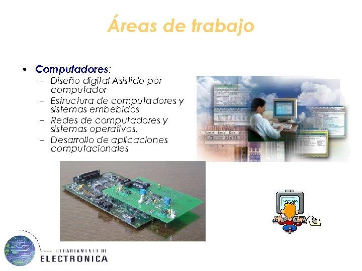 Áreas de trabajo • Computadores: – Diseño digital Asistido por computador – Estructura de