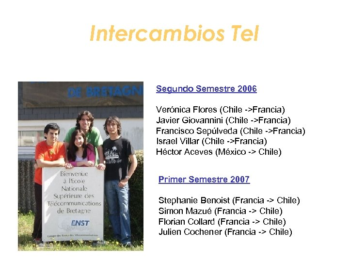 Intercambios Tel Segundo Semestre 2006 Verónica Flores (Chile ->Francia) Javier Giovannini (Chile ->Francia) Francisco