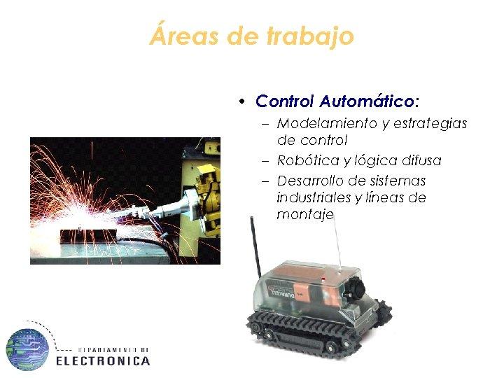 Áreas de trabajo • Control Automático: – Modelamiento y estrategias de control – Robótica