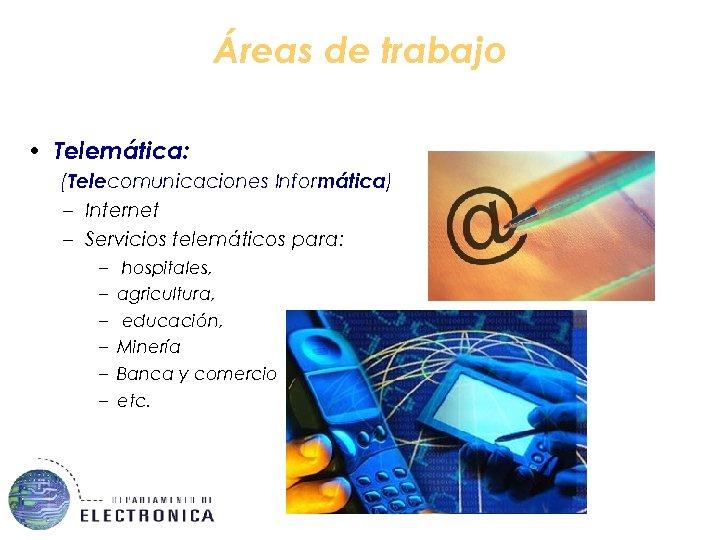 Áreas de trabajo • Telemática: (Telecomunicaciones Informática) – Internet – Servicios telemáticos para: –