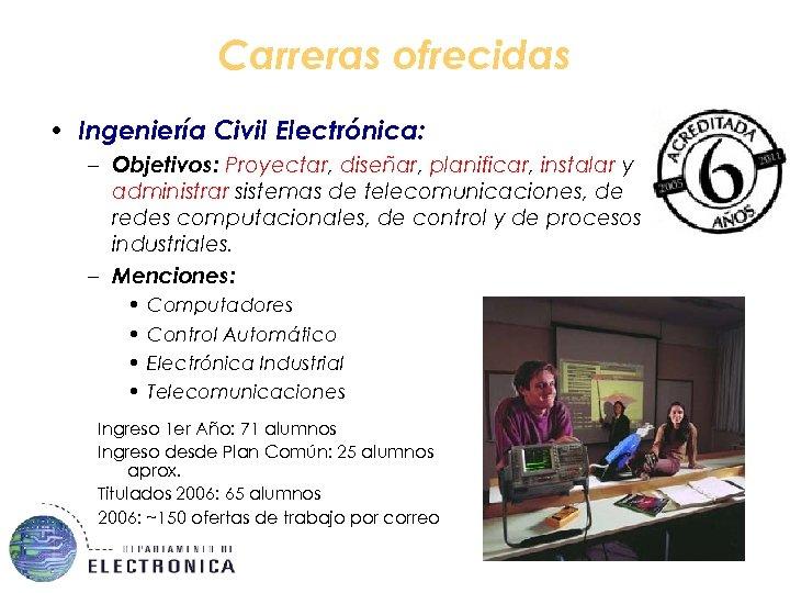 Carreras ofrecidas • Ingeniería Civil Electrónica: – Objetivos: Proyectar, diseñar, planificar, instalar y administrar
