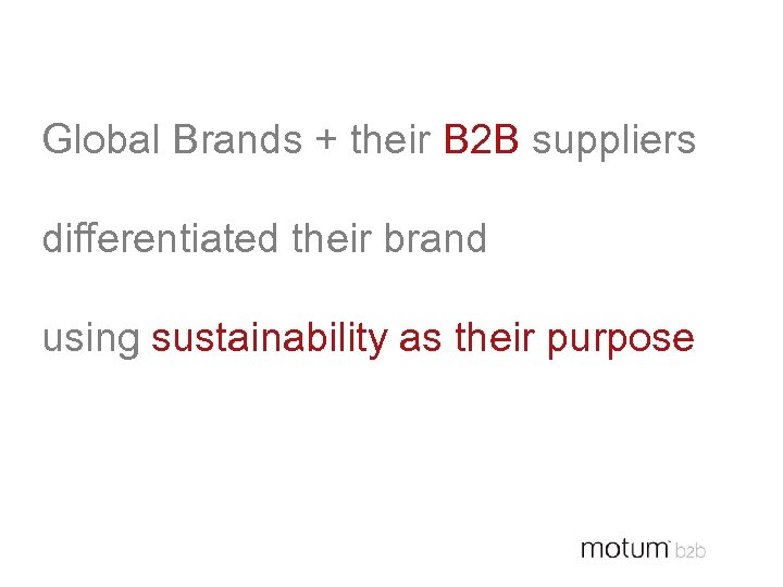 Global Brands + their B 2 B suppliers differentiated their brand using sustainability as