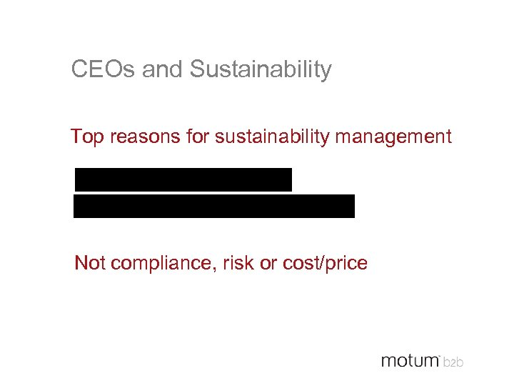 CEOs and Sustainability Top reasons for sustainability management Improve Brand (54%) Differentiate Products (50%)