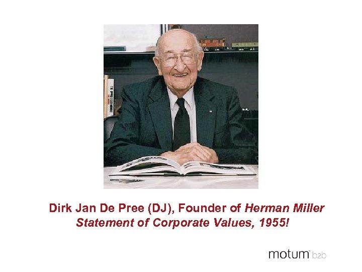 Dirk Jan De Pree (DJ), Founder of Herman Miller Statement of Corporate Values, 1955!
