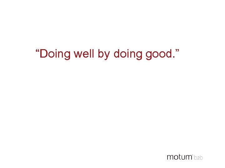 """Doing well by doing good. """