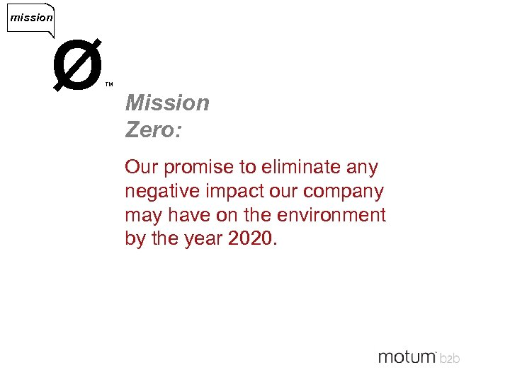 mission Ø ™ Mission Zero: Our promise to eliminate any negative impact our company