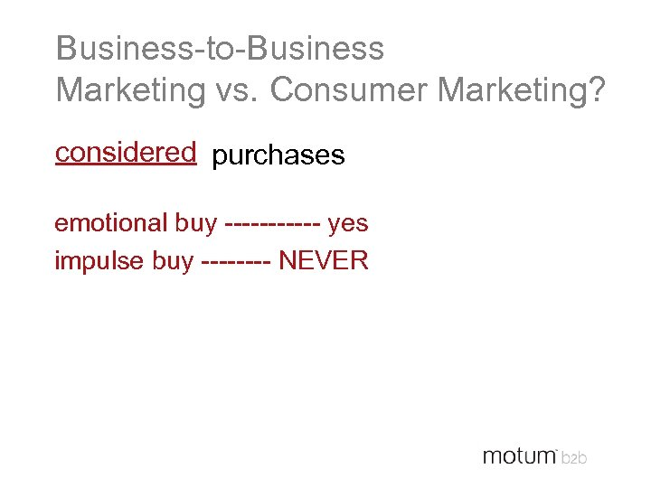 Business-to-Business Marketing vs. Consumer Marketing? considered purchases emotional buy ------ yes impulse buy ----