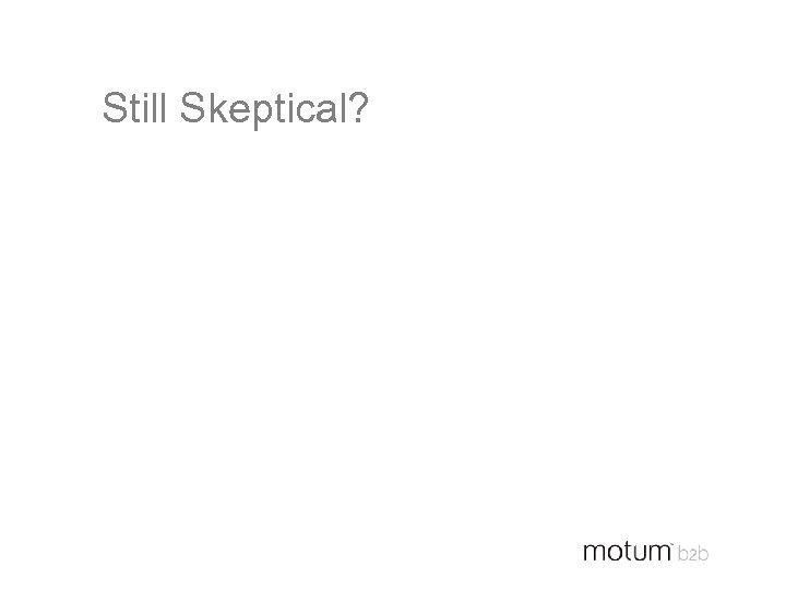 Still Skeptical?