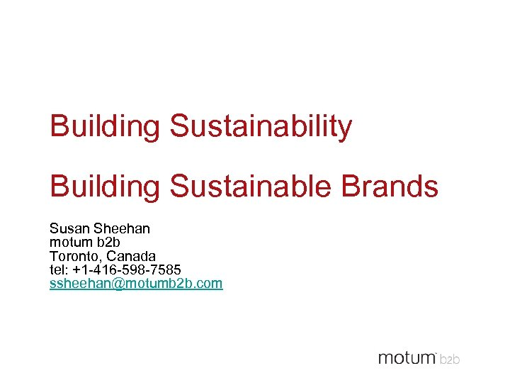 Building Sustainability Building Sustainable Brands Susan Sheehan motum b 2 b Toronto, Canada tel: