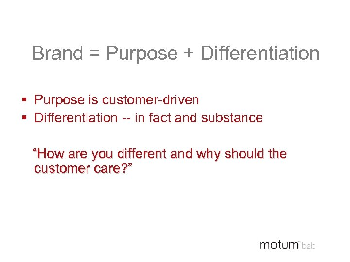 Brand = Purpose + Differentiation § Purpose is customer-driven § Differentiation -- in fact