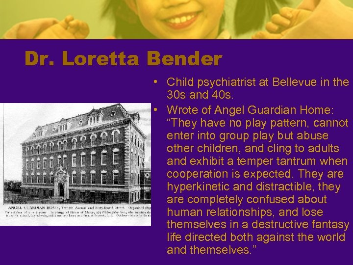 Dr. Loretta Bender • Child psychiatrist at Bellevue in the 30 s and 40