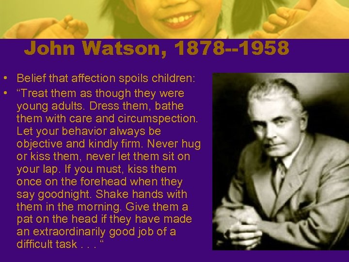 "John Watson, 1878 --1958 • Belief that affection spoils children: • ""Treat them as"