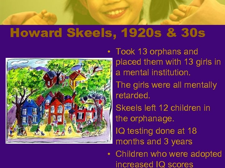 Howard Skeels, 1920 s & 30 s • Took 13 orphans and placed them