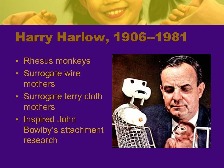 Harry Harlow, 1906 --1981 • Rhesus monkeys • Surrogate wire mothers • Surrogate terry