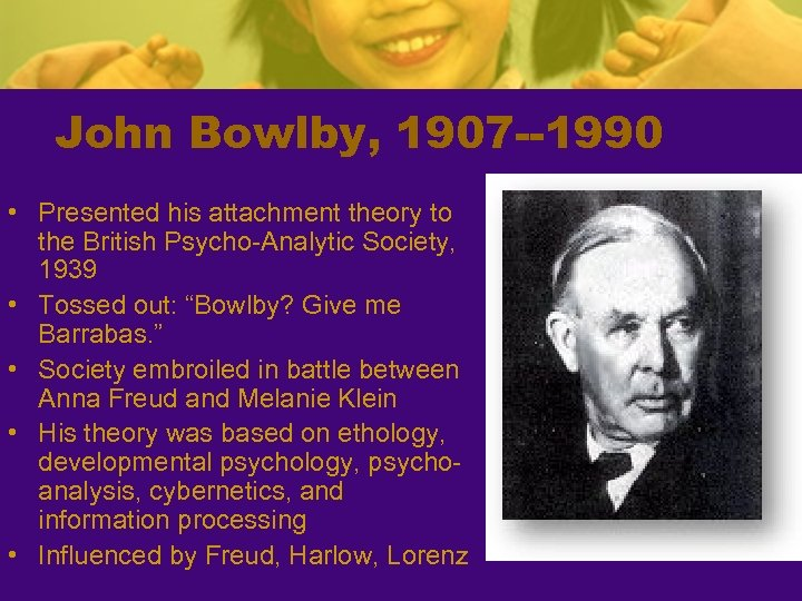John Bowlby, 1907 --1990 • Presented his attachment theory to the British Psycho-Analytic Society,