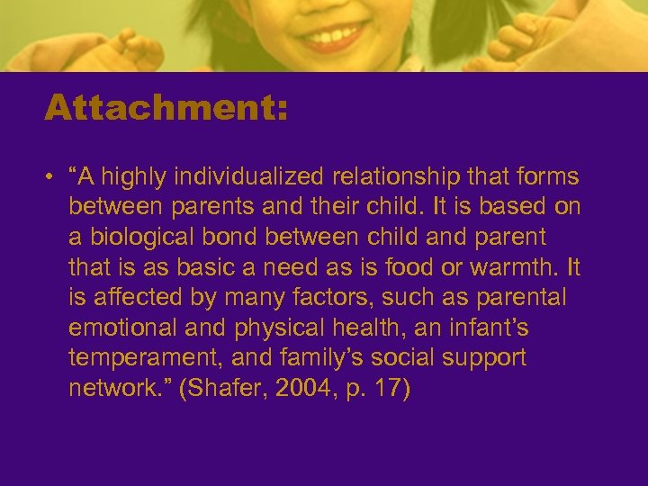 "Attachment: • ""A highly individualized relationship that forms between parents and their child. It"