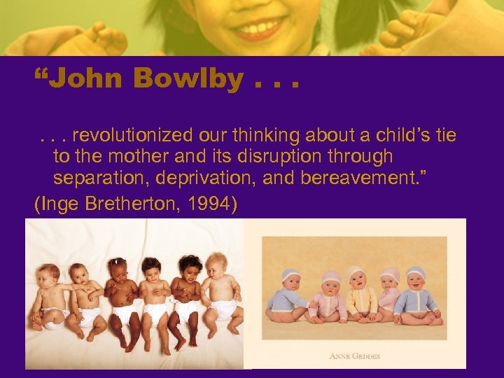 """John Bowlby. . . revolutionized our thinking about a child's tie to the mother"