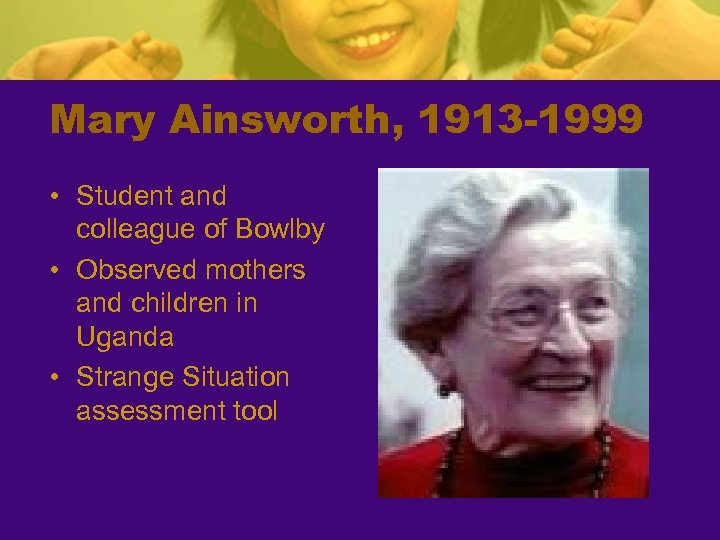 Mary Ainsworth, 1913 -1999 • Student and colleague of Bowlby • Observed mothers and