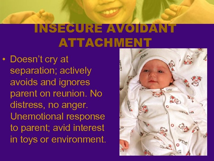 INSECURE AVOIDANT ATTACHMENT • Doesn't cry at separation; actively avoids and ignores parent on