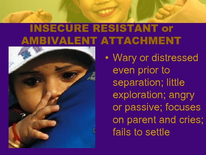 INSECURE RESISTANT or AMBIVALENT ATTACHMENT • Wary or distressed even prior to separation; little