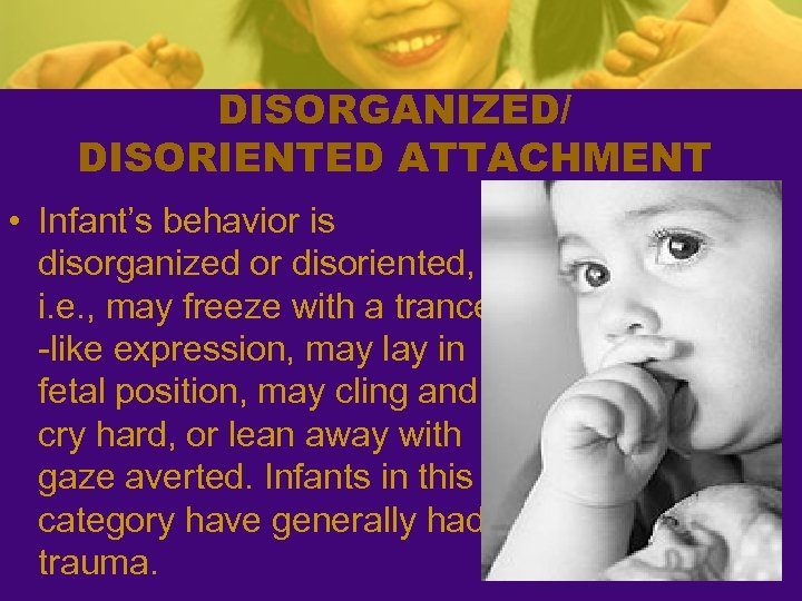 DISORGANIZED/ DISORIENTED ATTACHMENT • Infant's behavior is disorganized or disoriented, i. e. , may