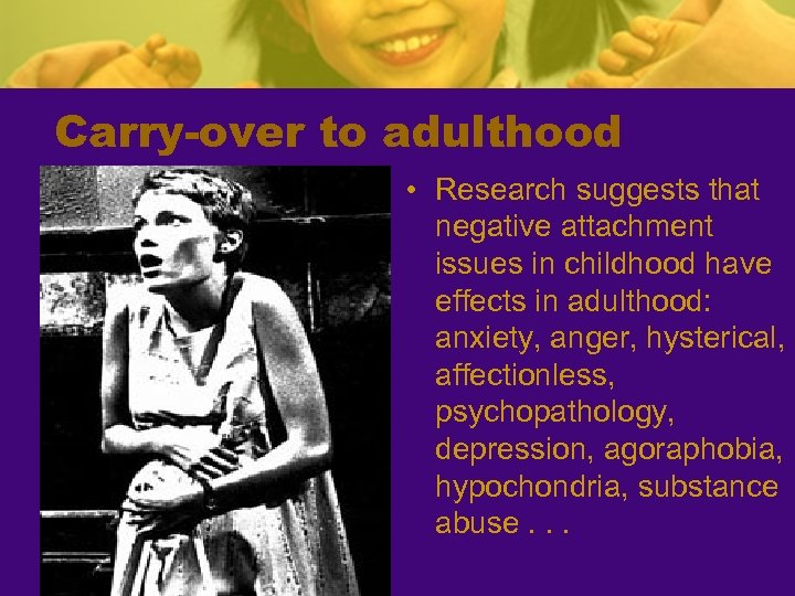 Carry-over to adulthood • Research suggests that negative attachment issues in childhood have effects