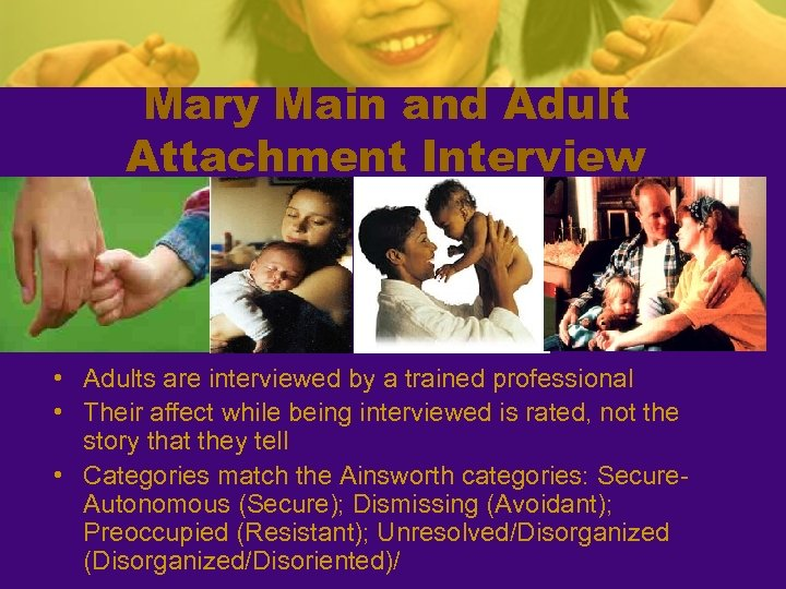Mary Main and Adult Attachment Interview • Adults are interviewed by a trained professional