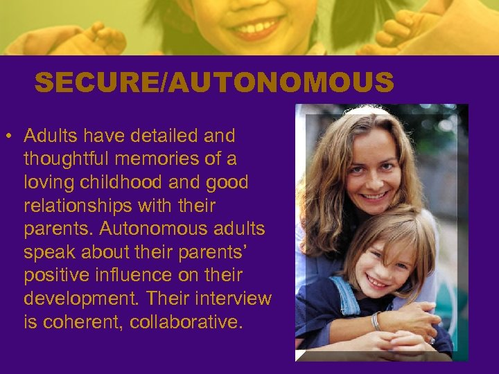 SECURE/AUTONOMOUS • Adults have detailed and thoughtful memories of a loving childhood and good